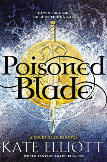 """An a sword shown over a shield with a blue background, with the cover readeing """"To win the game, she must fight a war. Poisoned Blade. A Court of Fives novel. Kate Elliott, World Fantasy Finalist."""""""