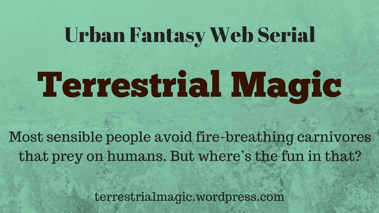 "Text over green background reads ""Urban Fantasy Web Serial, Terrestrial Magic, Most people avoid fire-breathing animals that prey on humans. But where's the fun in that? terrestrialmagic.wordpress.com"""